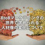BtoBマーケティングの世界で求められる人材像の変化について