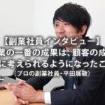 【副業社員インタビュー】「副業の一番の成果は、顧客の成功を第一に考えられるようになったこと」(プロの副業社員・平田展敬)2