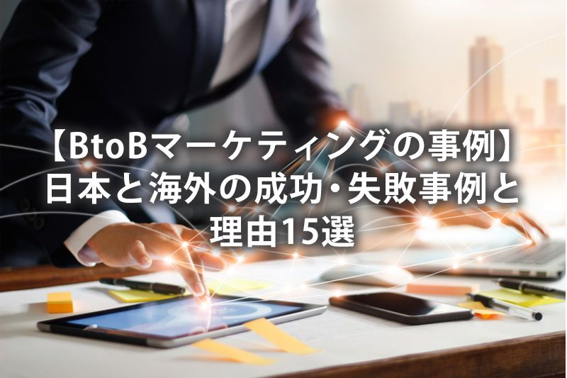 【BtoBマーケティングの事例】日本と海外の成功・失敗事例と理由15選