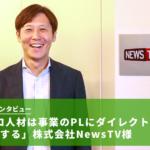【企業インタビュー】「プロ人材は事業のPLにダイレクトに貢献する」株式会社NewsTV様