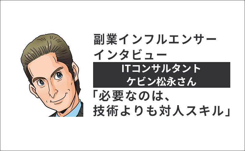 【副業インタビュー】ITコンサルタント ケビン松永さん「必要なのは、技術よりも対人スキル」のアイキャッチ