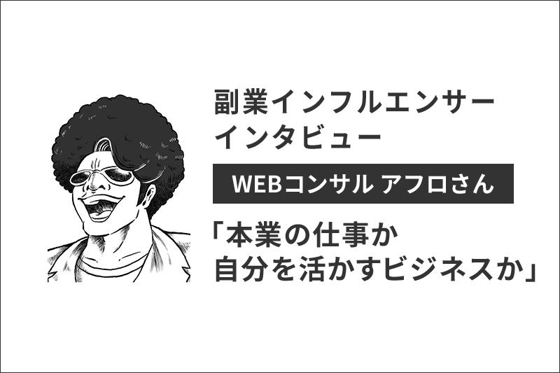 【副業インフルエンサーインタビュー】WEBコンサル代表アフロさん「本業の仕事か自分を活かすビジネスか」