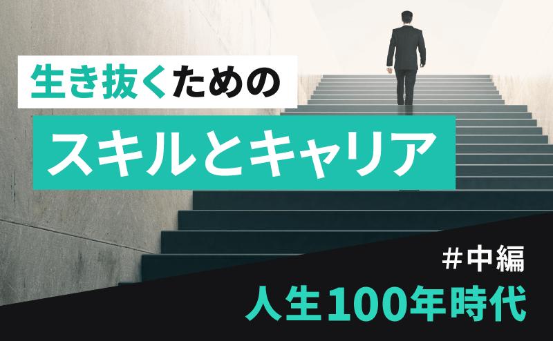 【中編】人生100年時代を生き抜いていくためのスキルとキャリア