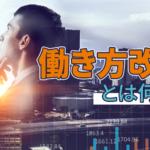 き方改革とは何か~働く人と日本企業を共に元気にする真の変革を実現させよう~のアイキャッチ