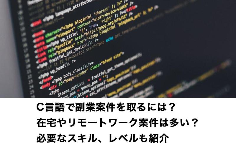 C言語で副業案件を取るには?在宅やリモートワーク案件は多い?必要なスキル、レベルも紹介