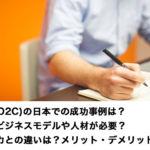 DtoC(D2C)の日本での成功事例は?どんなビジネスモデルや人材が必要?アメリカとの違いは?メリット・デメリットも紹介